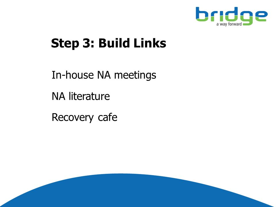 Step 3: Build Links In-house NA meetings NA literature Recovery cafe