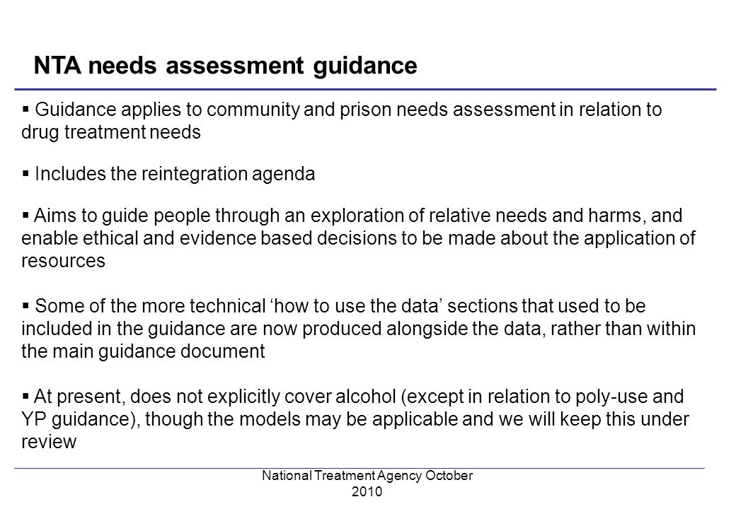 Guidance applies to community and prison needs assessment in relation to drug treatment needs Includes the reintegration agenda Aims to guide people through an exploration of relative needs and harms, and enable ethical and evidence based decisions to be made about the application of resources Some of the more technical how to use the data sections that used to be included in the guidance are now produced alongside the data, rather than within the main guidance document At present, does not explicitly cover alcohol (except in relation to poly-use and YP guidance), though the models may be applicable and we will keep this under review NTA needs assessment guidance