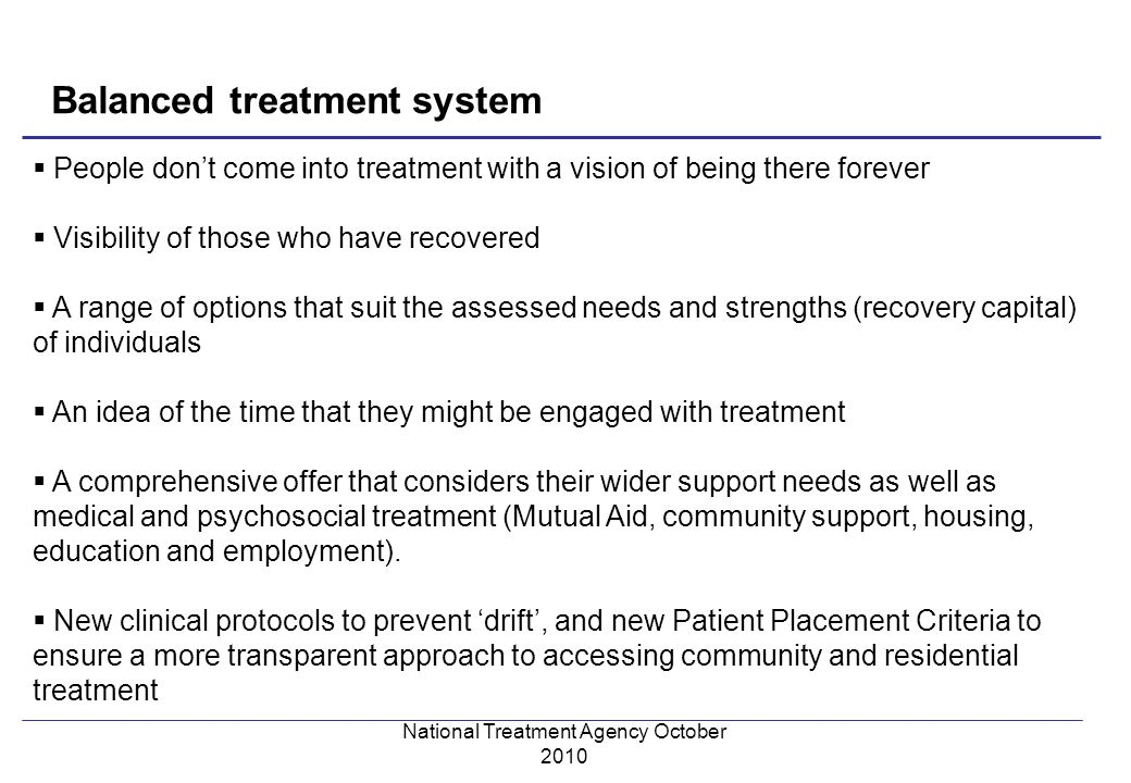 National Treatment Agency October 2010 People dont come into treatment with a vision of being there forever Visibility of those who have recovered A range of options that suit the assessed needs and strengths (recovery capital) of individuals An idea of the time that they might be engaged with treatment A comprehensive offer that considers their wider support needs as well as medical and psychosocial treatment (Mutual Aid, community support, housing, education and employment).