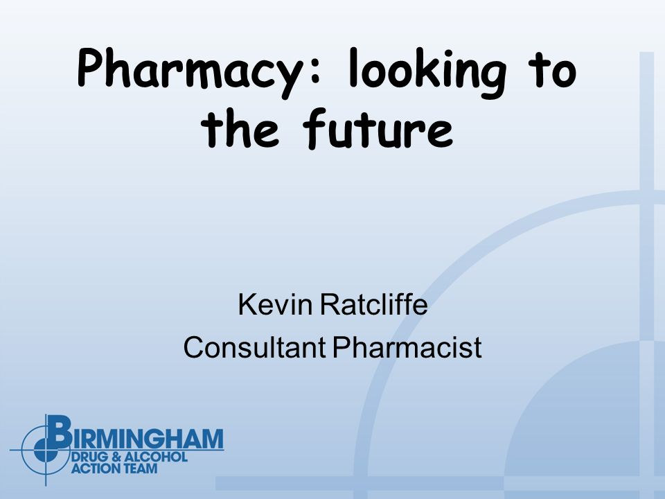 Pharmacy: looking to the future Kevin Ratcliffe Consultant Pharmacist