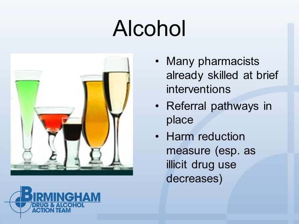 Alcohol Many pharmacists already skilled at brief interventions Referral pathways in place Harm reduction measure (esp. as illicit drug use decreases)