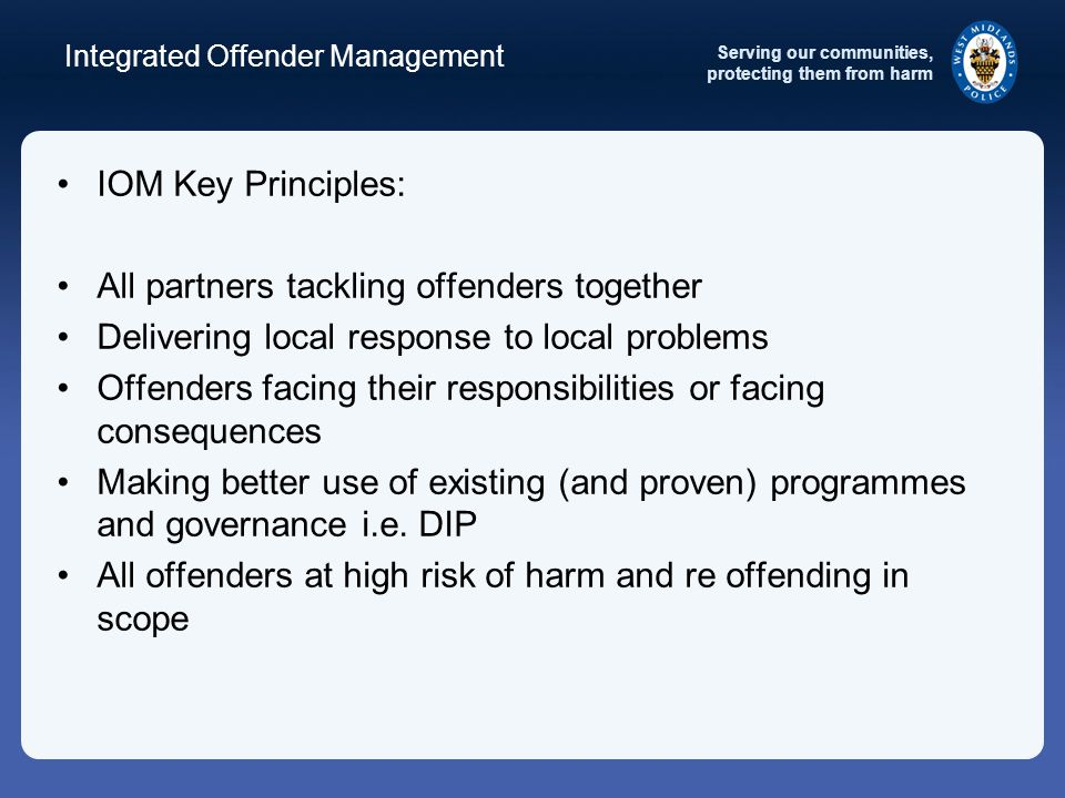 Serving our communities, protecting them from harm Integrated Offender Management IOM Key Principles: All partners tackling offenders together Delivering local response to local problems Offenders facing their responsibilities or facing consequences Making better use of existing (and proven) programmes and governance i.e.