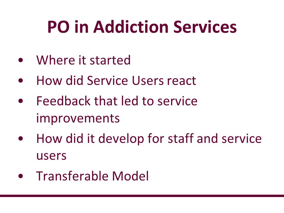 PO in Addiction Services Where it started How did Service Users react Feedback that led to service improvements How did it develop for staff and service users Transferable Model