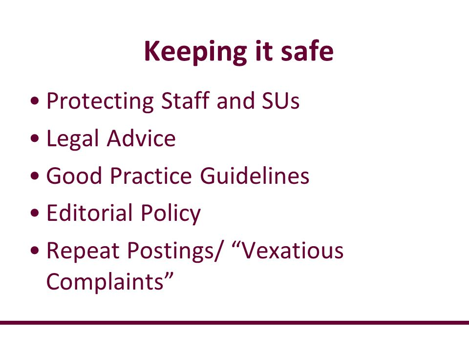 Keeping it safe Protecting Staff and SUs Legal Advice Good Practice Guidelines Editorial Policy Repeat Postings/ Vexatious Complaints