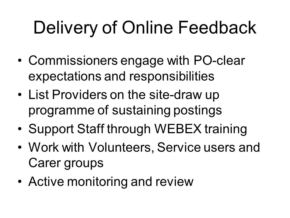 Delivery of Online Feedback Commissioners engage with PO-clear expectations and responsibilities List Providers on the site-draw up programme of sustaining postings Support Staff through WEBEX training Work with Volunteers, Service users and Carer groups Active monitoring and review