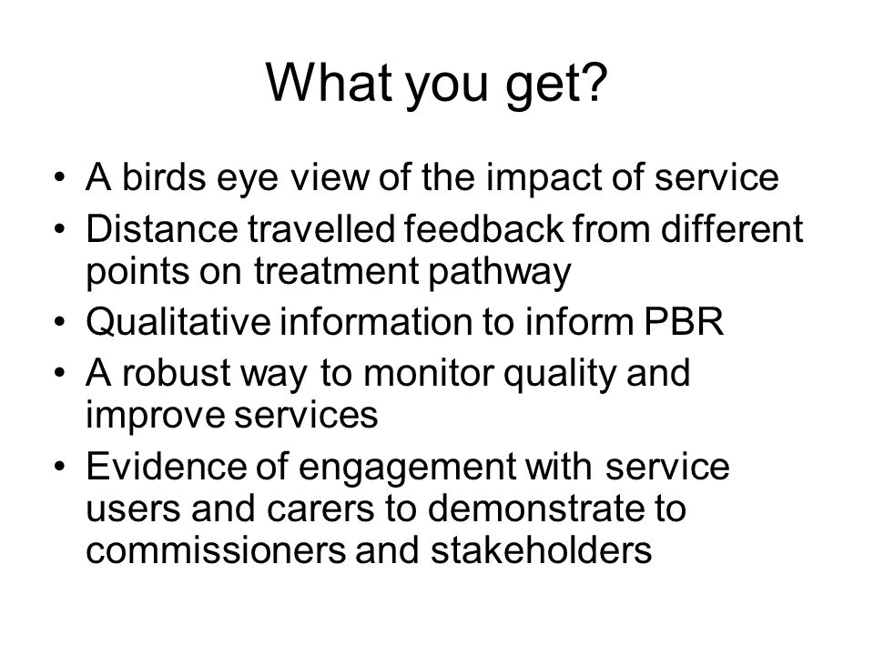 What you get? A birds eye view of the impact of service Distance travelled feedback from different points on treatment pathway Qualitative information