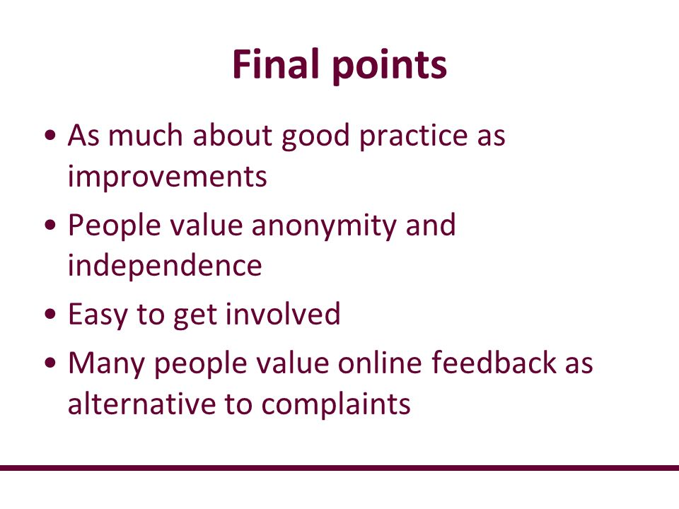 Final points As much about good practice as improvements People value anonymity and independence Easy to get involved Many people value online feedbac