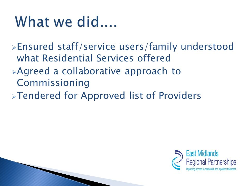 Ensured staff/service users/family understood what Residential Services offered Agreed a collaborative approach to Commissioning Tendered for Approved list of Providers