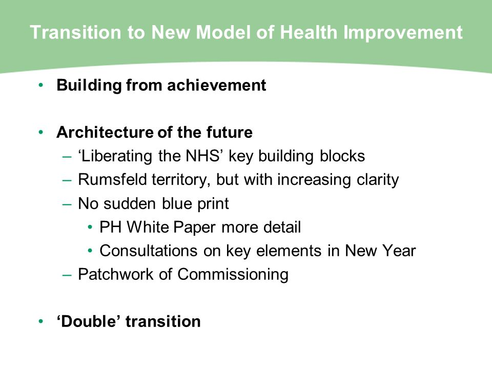 Transition to New Model of Health Improvement Building from achievement Architecture of the future –Liberating the NHS key building blocks –Rumsfeld t