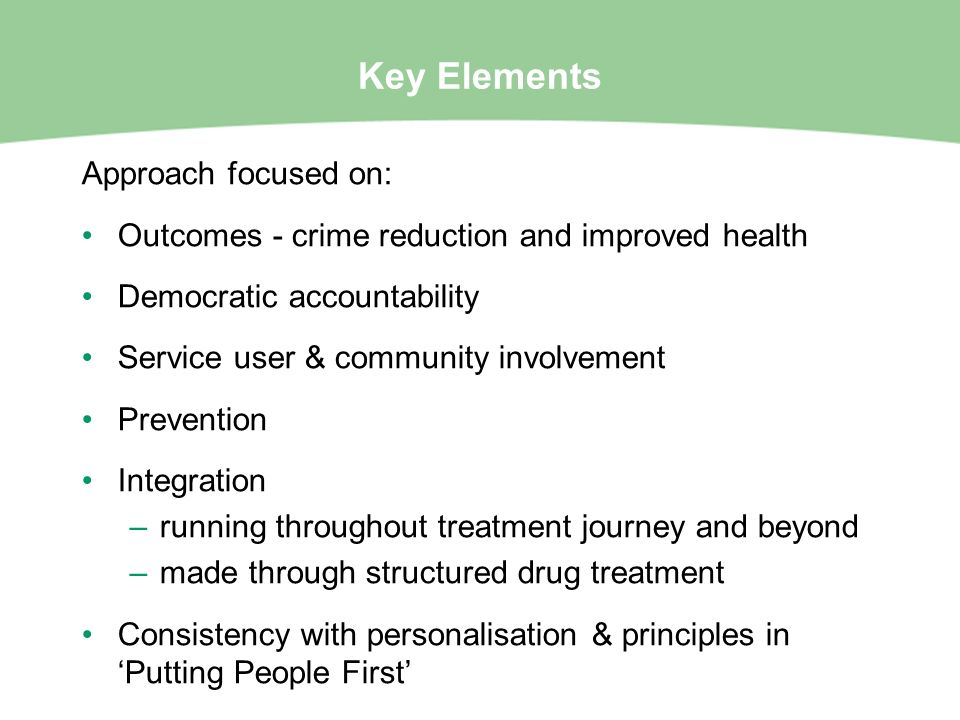Key Elements Approach focused on: Outcomes - crime reduction and improved health Democratic accountability Service user & community involvement Preven