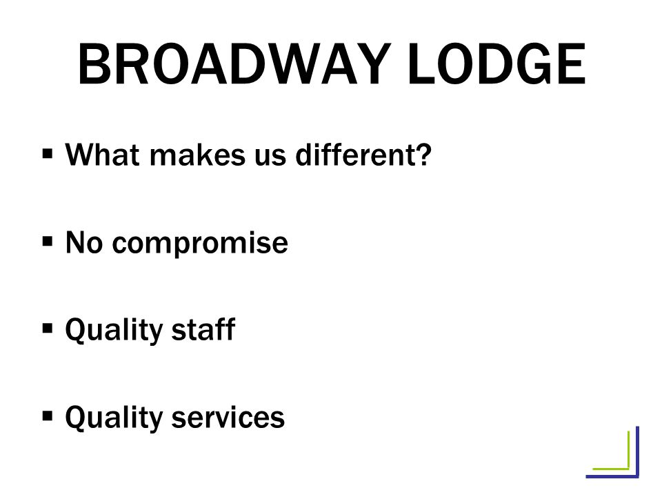BROADWAY LODGE What makes us different? No compromise Quality staff Quality services