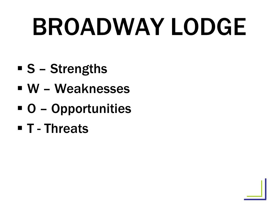 BROADWAY LODGE S – Strengths W – Weaknesses O – Opportunities T - Threats