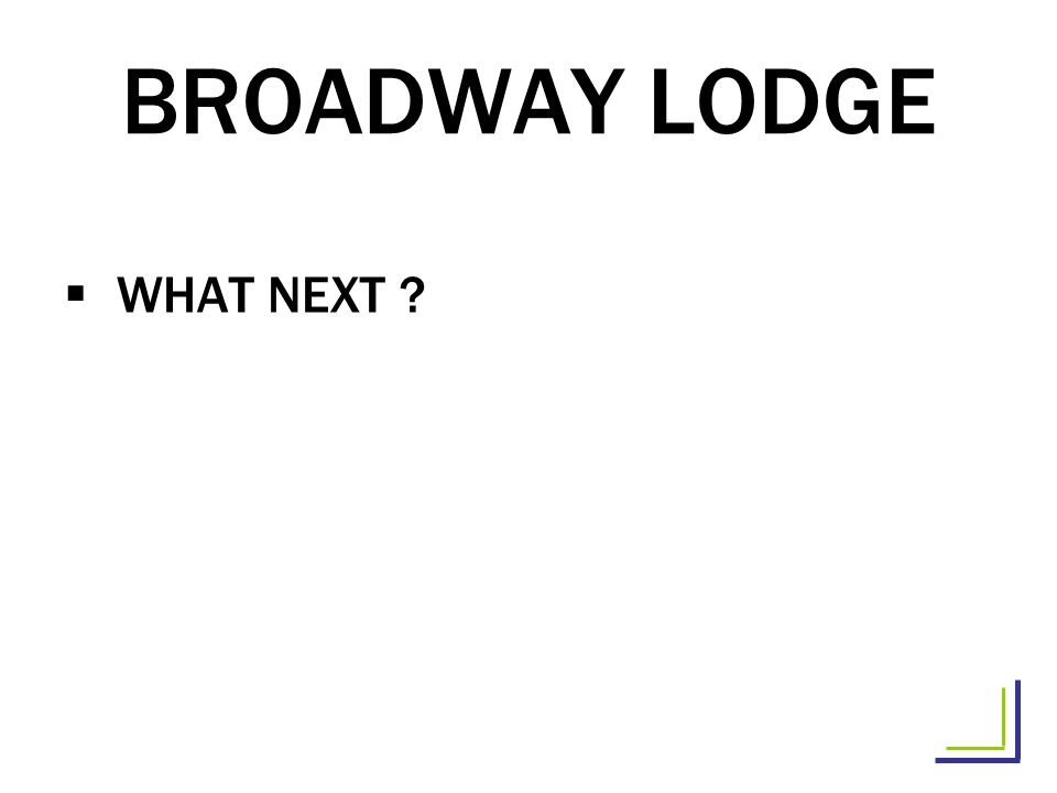 BROADWAY LODGE WHAT NEXT