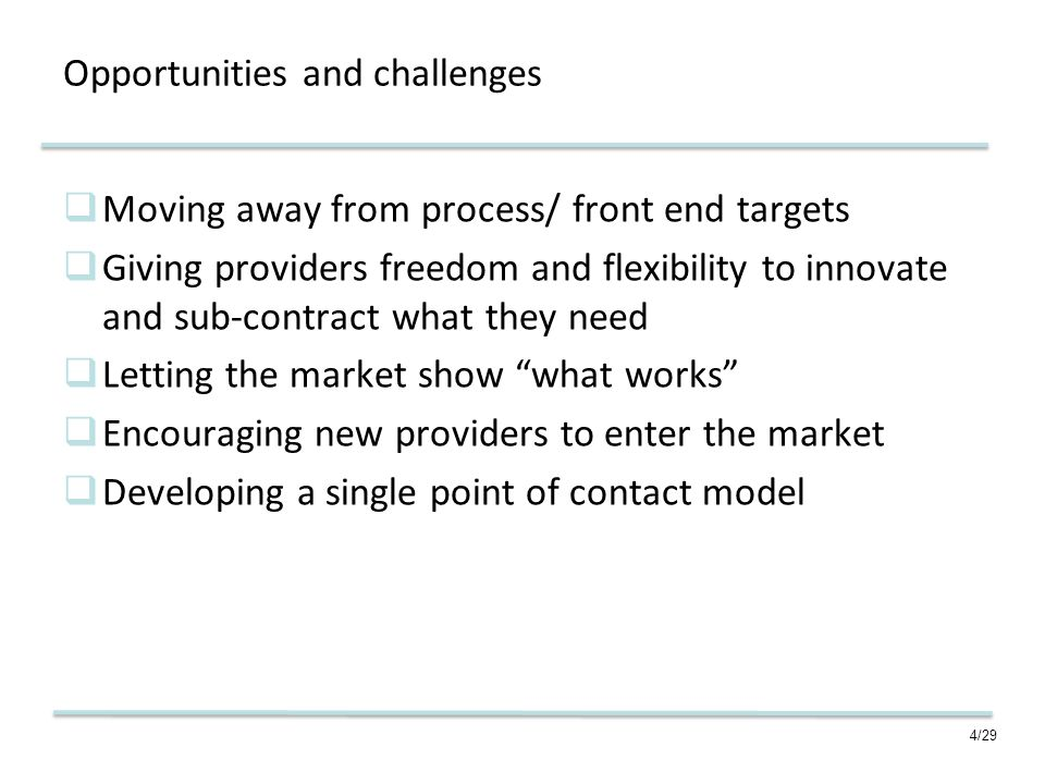 4/29 Opportunities and challenges Moving away from process/ front end targets Giving providers freedom and flexibility to innovate and sub-contract what they need Letting the market show what works Encouraging new providers to enter the market Developing a single point of contact model