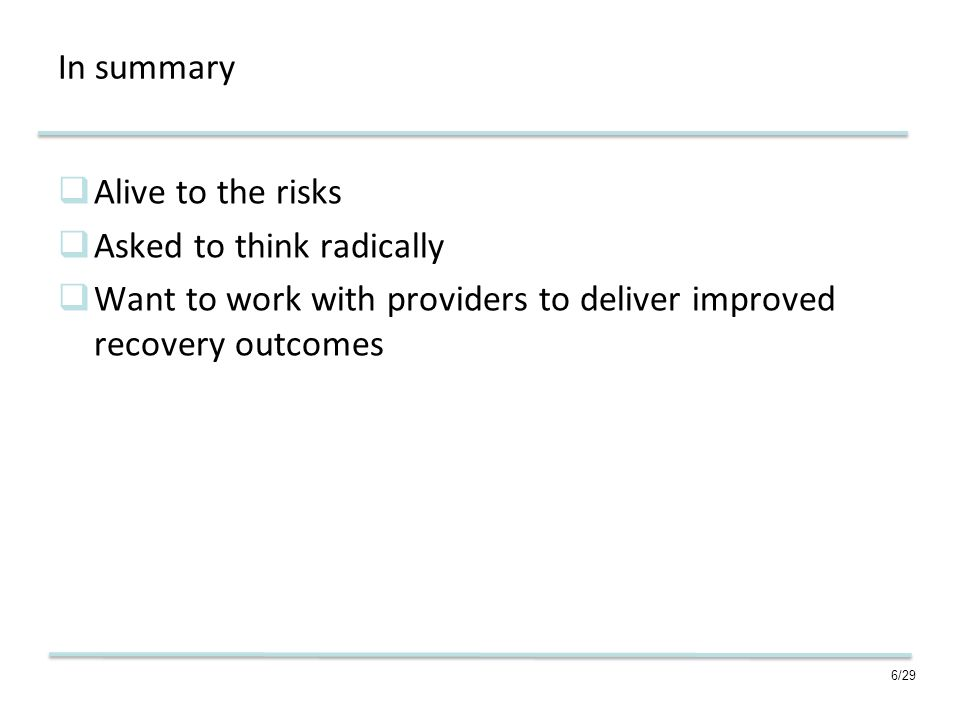 6/29 In summary Alive to the risks Asked to think radically Want to work with providers to deliver improved recovery outcomes