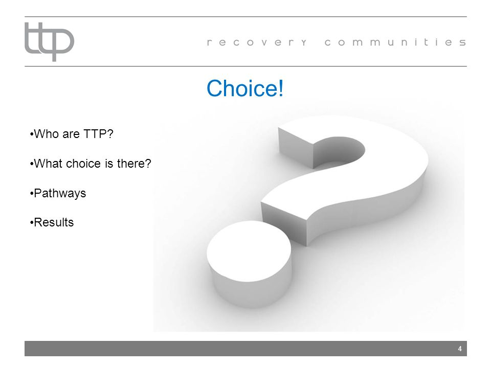 Choice! 4 Who are TTP? What choice is there? Pathways Results