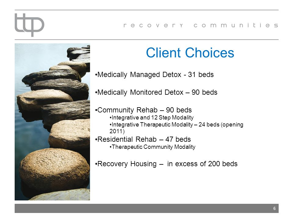 Client Choices 6 Medically Managed Detox - 31 beds Medically Monitored Detox – 90 beds Community Rehab – 90 beds Integrative and 12 Step Modality Integrative Therapeutic Modality – 24 beds (opening 2011) Residential Rehab – 47 beds Therapeutic Community Modality Recovery Housing – in excess of 200 beds