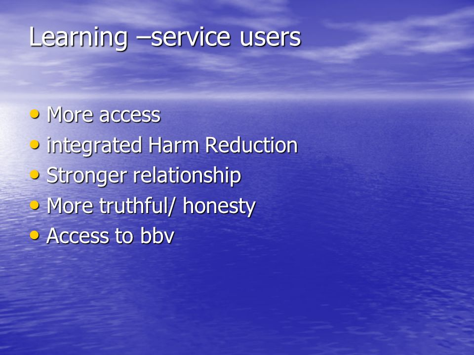 Learning –service users More access More access integrated Harm Reduction integrated Harm Reduction Stronger relationship Stronger relationship More truthful/ honesty More truthful/ honesty Access to bbv Access to bbv