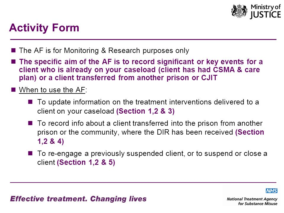 Activity Form The AF is for Monitoring & Research purposes only The specific aim of the AF is to record significant or key events for a client who is already on your caseload (client has had CSMA & care plan) or a client transferred from another prison or CJIT When to use the AF: To update information on the treatment interventions delivered to a client on your caseload (Section 1,2 & 3) To record info about a client transferred into the prison from another prison or the community, where the DIR has been received (Section 1,2 & 4) To re-engage a previously suspended client, or to suspend or close a client (Section 1,2 & 5)