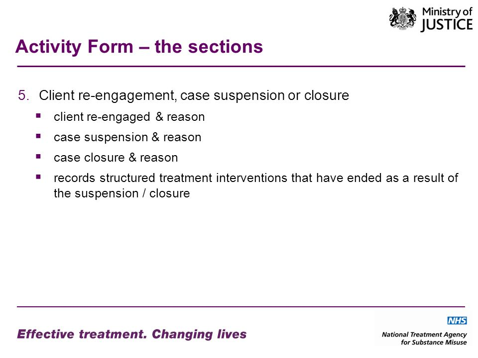 Activity Form – the sections 5.Client re-engagement, case suspension or closure client re-engaged & reason case suspension & reason case closure & reason records structured treatment interventions that have ended as a result of the suspension / closure