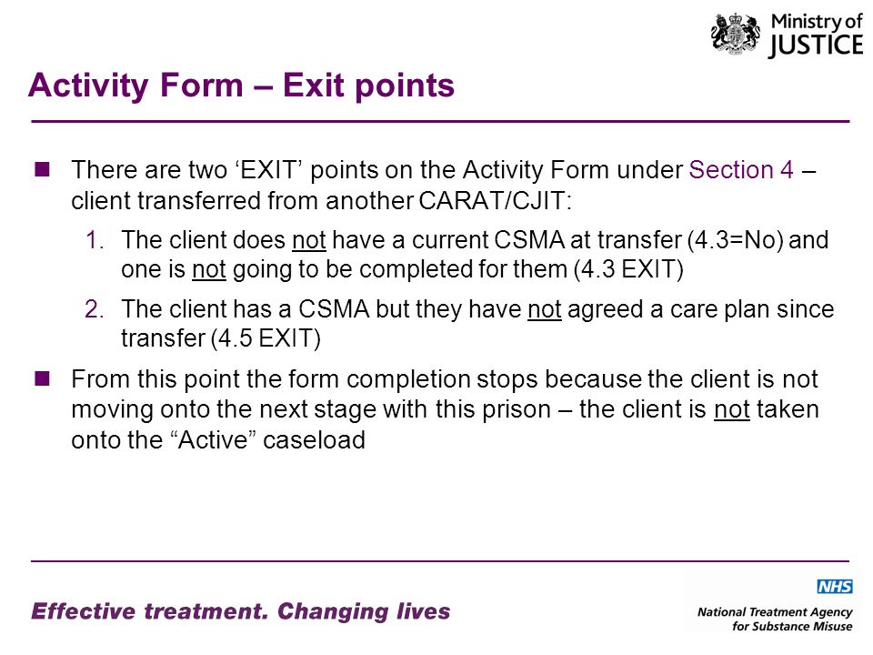 Activity Form – Exit points There are two EXIT points on the Activity Form under Section 4 – client transferred from another CARAT/CJIT: 1.The client does not have a current CSMA at transfer (4.3=No) and one is not going to be completed for them (4.3 EXIT) 2.The client has a CSMA but they have not agreed a care plan since transfer (4.5 EXIT) From this point the form completion stops because the client is not moving onto the next stage with this prison – the client is not taken onto the Active caseload