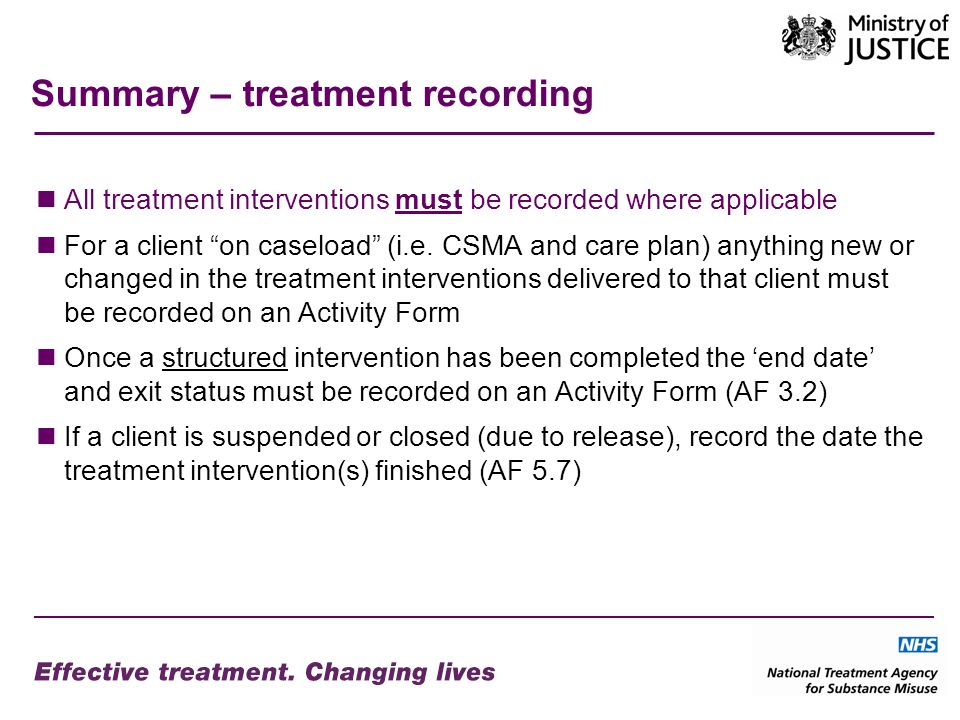 Summary – treatment recording All treatment interventions must be recorded where applicable For a client on caseload (i.e.