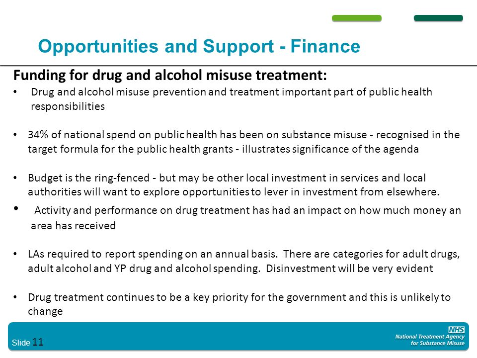 Slide 11 Opportunities and Support - Finance Funding for drug and alcohol misuse treatment: Drug and alcohol misuse prevention and treatment important