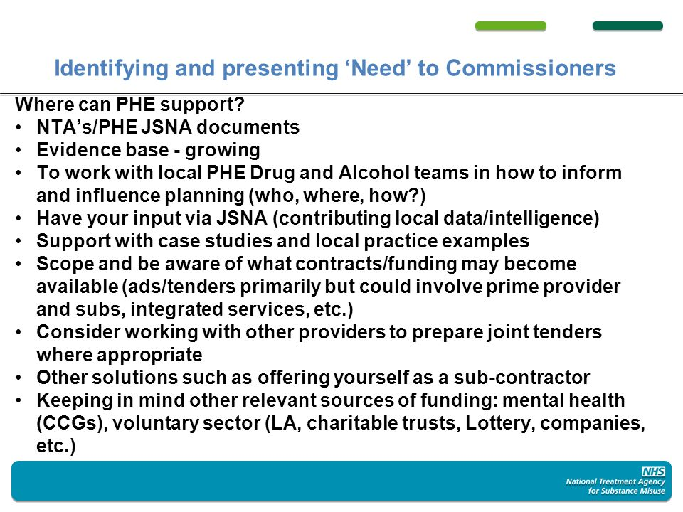 Identifying and presenting Need to Commissioners Where can PHE support? NTAs/PHE JSNA documents Evidence base - growing To work with local PHE Drug an