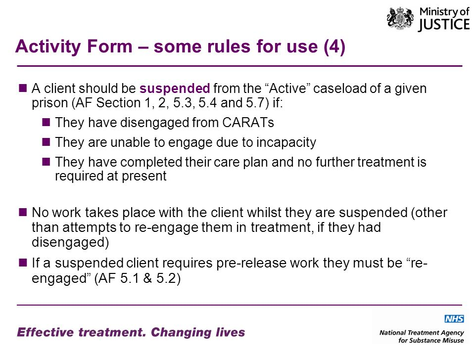 Activity Form – some rules for use (4) A client should be suspended from the Active caseload of a given prison (AF Section 1, 2, 5.3, 5.4 and 5.7) if: They have disengaged from CARATs They are unable to engage due to incapacity They have completed their care plan and no further treatment is required at present No work takes place with the client whilst they are suspended (other than attempts to re-engage them in treatment, if they had disengaged) If a suspended client requires pre-release work they must be re- engaged (AF 5.1 & 5.2)