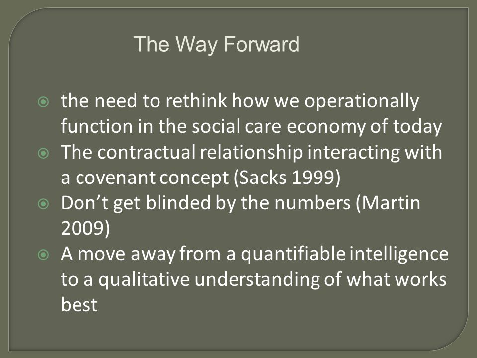 the need to rethink how we operationally function in the social care economy of today The contractual relationship interacting with a covenant concept (Sacks 1999) Dont get blinded by the numbers (Martin 2009) A move away from a quantifiable intelligence to a qualitative understanding of what works best The Way Forward