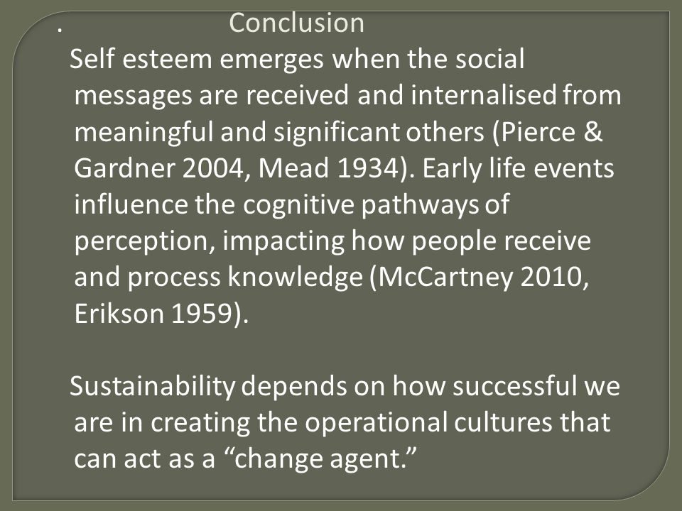 Conclusion Self esteem emerges when the social messages are received and internalised from meaningful and significant others (Pierce & Gardner 2004, Mead 1934).