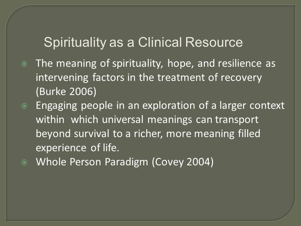 The meaning of spirituality, hope, and resilience as intervening factors in the treatment of recovery (Burke 2006) Engaging people in an exploration of a larger context within which universal meanings can transport beyond survival to a richer, more meaning filled experience of life.