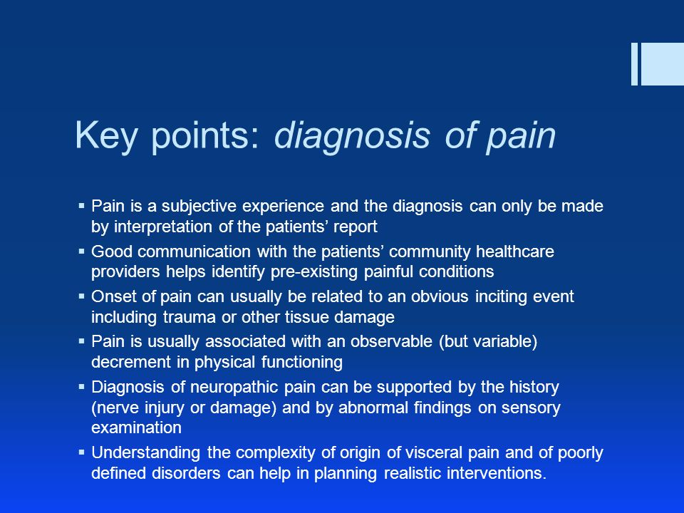 Key points: diagnosis of pain Pain is a subjective experience and the diagnosis can only be made by interpretation of the patients report Good communication with the patients community healthcare providers helps identify pre-existing painful conditions Onset of pain can usually be related to an obvious inciting event including trauma or other tissue damage Pain is usually associated with an observable (but variable) decrement in physical functioning Diagnosis of neuropathic pain can be supported by the history (nerve injury or damage) and by abnormal findings on sensory examination Understanding the complexity of origin of visceral pain and of poorly defined disorders can help in planning realistic interventions.
