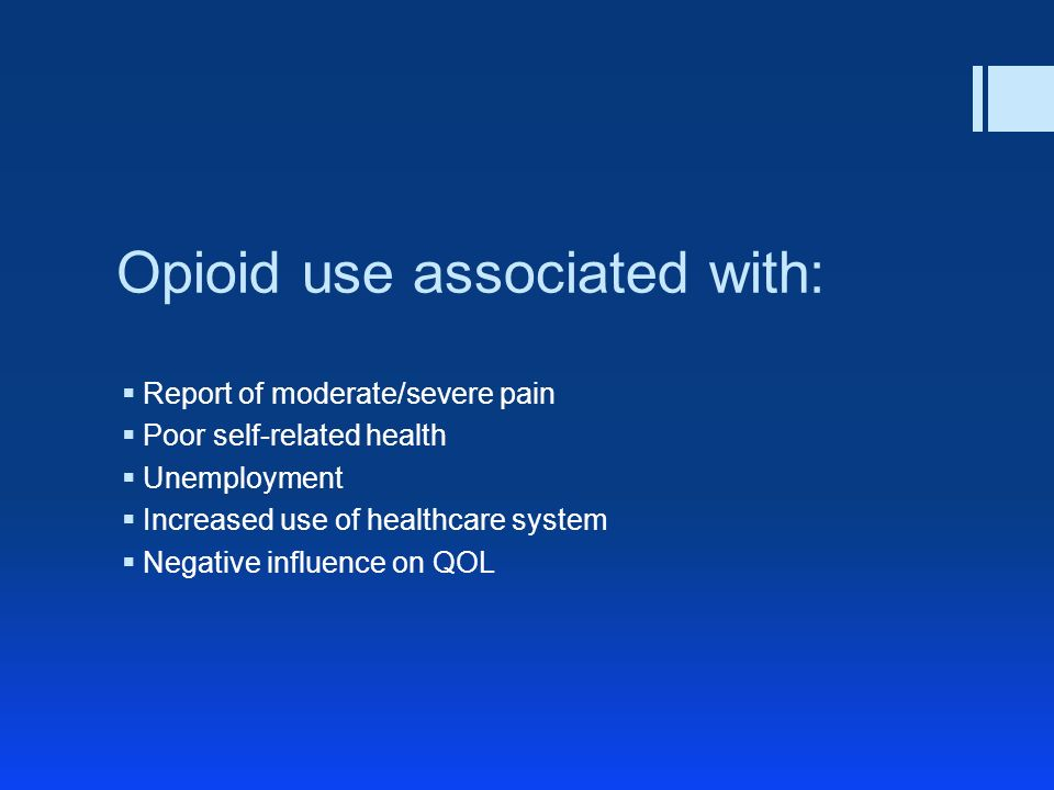 Opioid use associated with: Report of moderate/severe pain Poor self-related health Unemployment Increased use of healthcare system Negative influence on QOL