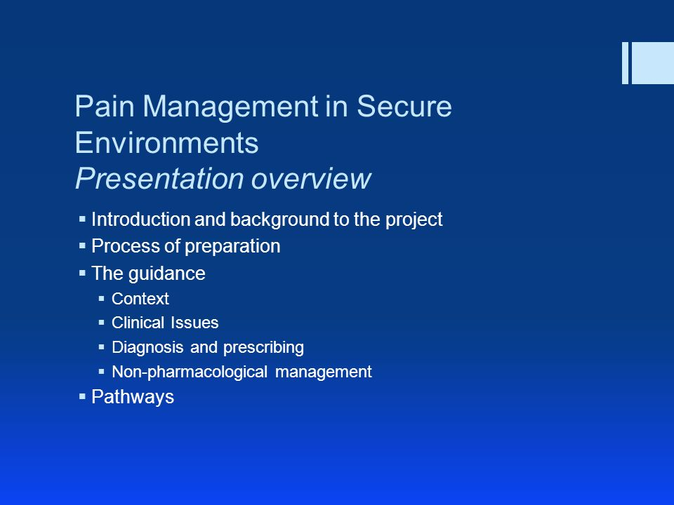 Pain Management in Secure Environments Presentation overview Introduction and background to the project Process of preparation The guidance Context Clinical Issues Diagnosis and prescribing Non-pharmacological management Pathways