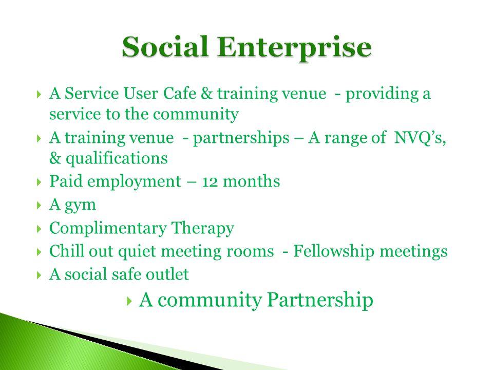 A Service User Cafe & training venue - providing a service to the community A training venue - partnerships – A range of NVQs, & qualifications Paid e