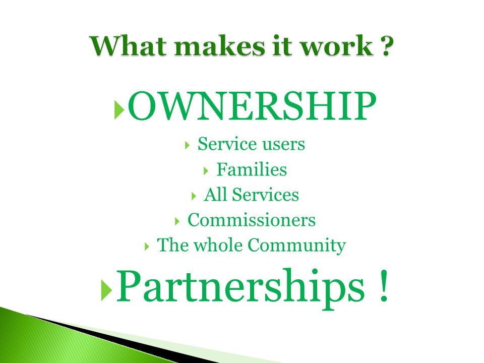 OWNERSHIP Service users Families All Services Commissioners The whole Community Partnerships !