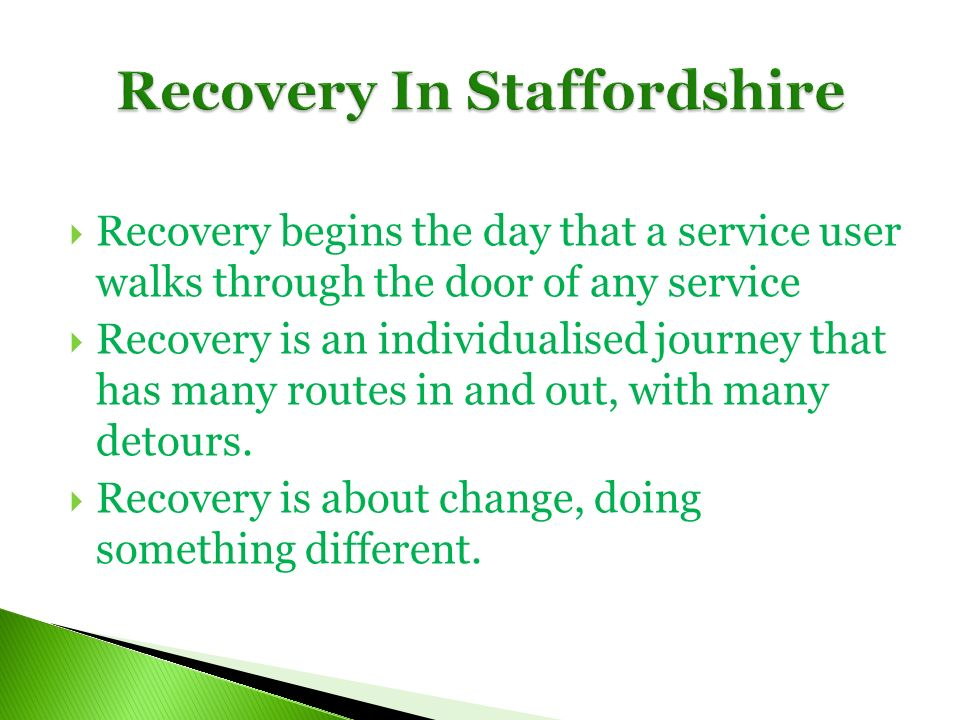 Recovery begins the day that a service user walks through the door of any service Recovery is an individualised journey that has many routes in and out, with many detours.