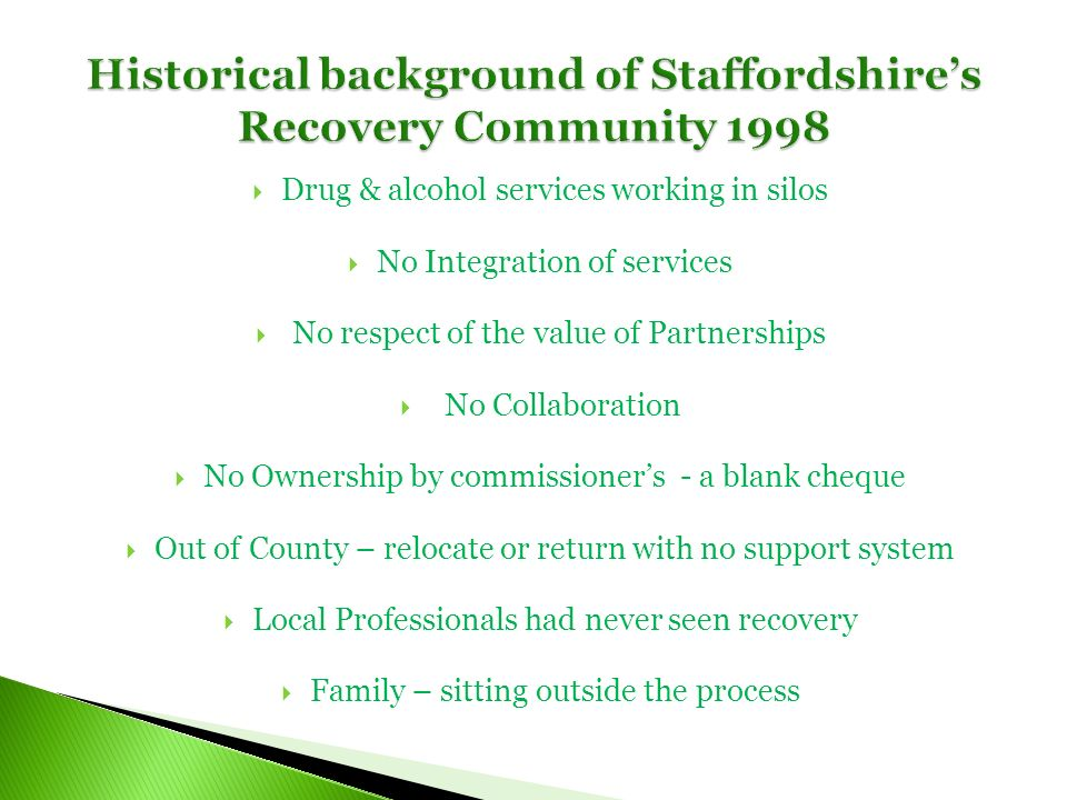 Drug & alcohol services working in silos No Integration of services No respect of the value of Partnerships No Collaboration No Ownership by commissioners - a blank cheque Out of County – relocate or return with no support system Local Professionals had never seen recovery Family – sitting outside the process