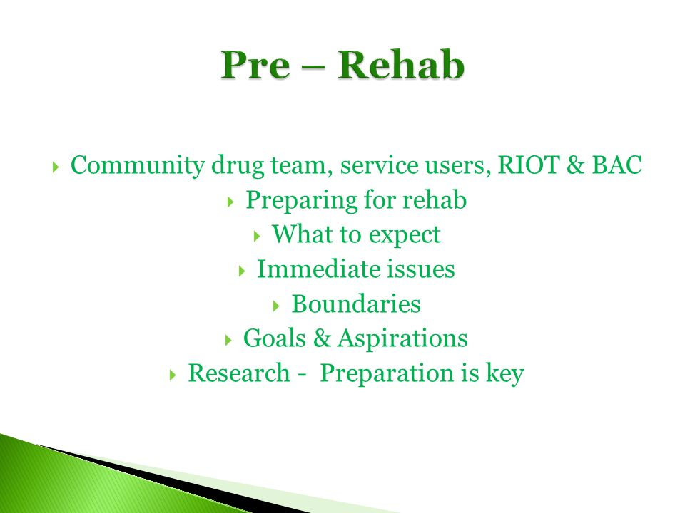 Community drug team, service users, RIOT & BAC Preparing for rehab What to expect Immediate issues Boundaries Goals & Aspirations Research - Preparation is key