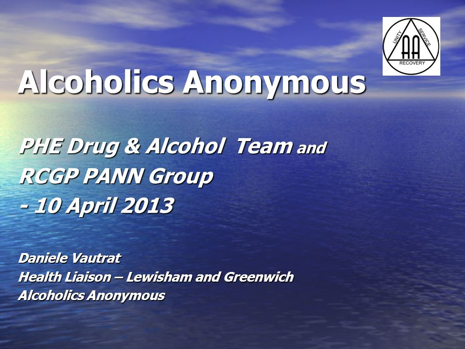 Alcoholics Anonymous PHE Drug & Alcohol Team and RCGP PANN Group - 10 April 2013 Daniele Vautrat Health Liaison – Lewisham and Greenwich Alcoholics An