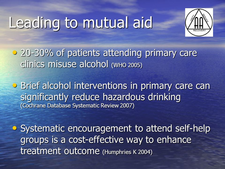 Leading to mutual aid 20-30% of patients attending primary care clinics misuse alcohol (WHO 2005) 20-30% of patients attending primary care clinics mi