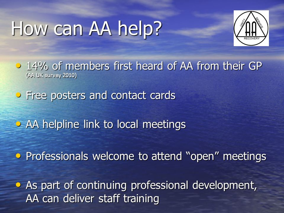 How can AA help? 14% of members first heard of AA from their GP (AA UK survey 2010) 14% of members first heard of AA from their GP (AA UK survey 2010)