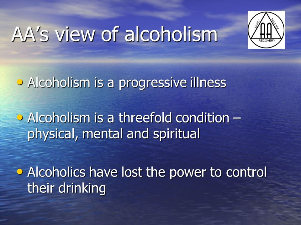 AAs view of alcoholism Alcoholism is a progressive illness Alcoholism is a progressive illness Alcoholism is a threefold condition – physical, mental