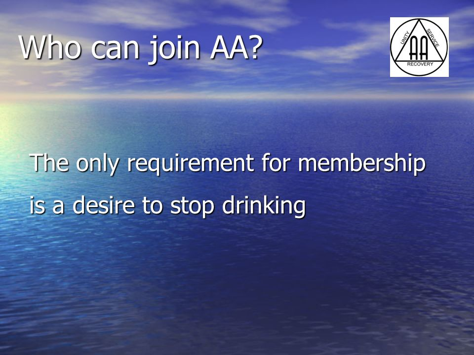 Who can join AA? The only requirement for membership is a desire to stop drinking