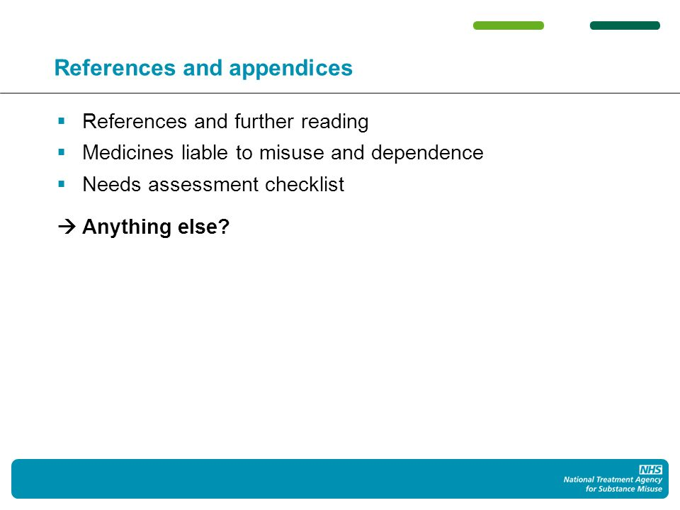 References and appendices References and further reading Medicines liable to misuse and dependence Needs assessment checklist Anything else