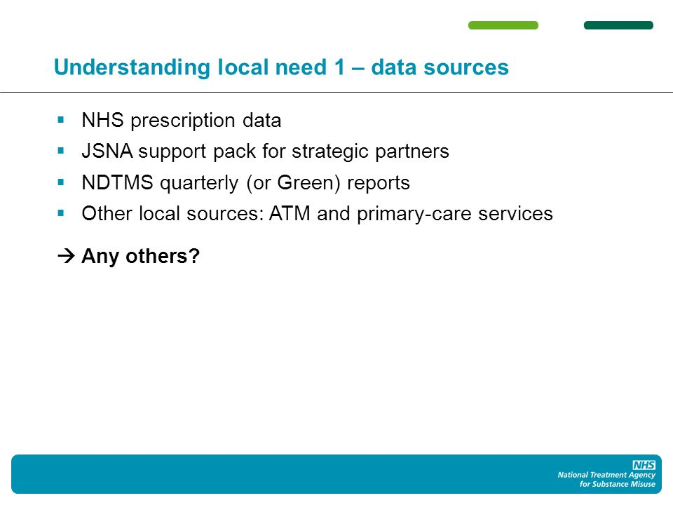 Understanding local need 1 – data sources NHS prescription data JSNA support pack for strategic partners NDTMS quarterly (or Green) reports Other local sources: ATM and primary-care services Any others