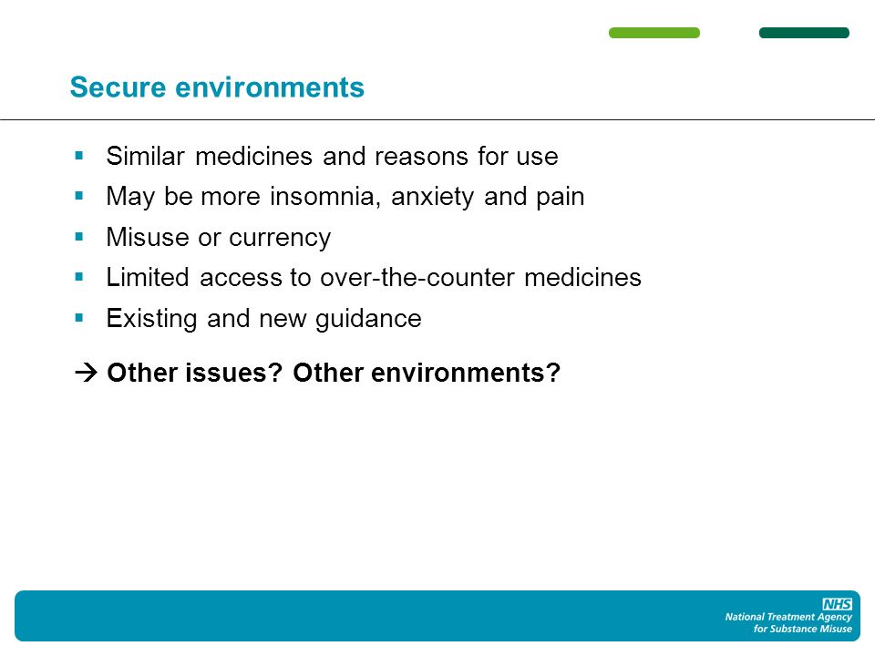 Secure environments Similar medicines and reasons for use May be more insomnia, anxiety and pain Misuse or currency Limited access to over-the-counter