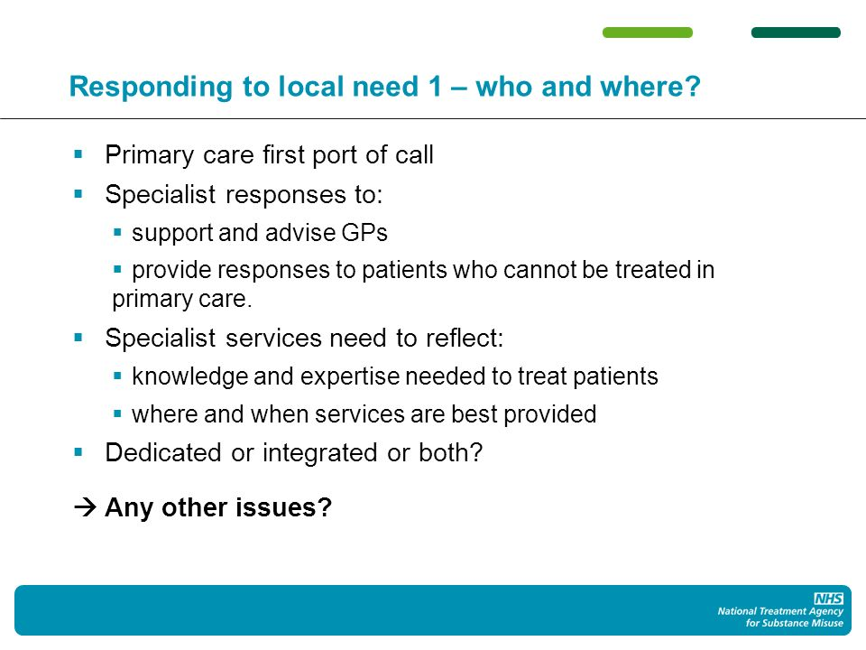 Responding to local need 1 – who and where? Primary care first port of call Specialist responses to: support and advise GPs provide responses to patie