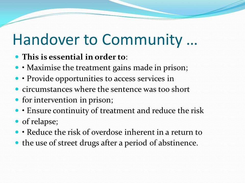 Handover to Community … This is essential in order to: Maximise the treatment gains made in prison; Provide opportunities to access services in circumstances where the sentence was too short for intervention in prison; Ensure continuity of treatment and reduce the risk of relapse; Reduce the risk of overdose inherent in a return to the use of street drugs after a period of abstinence.